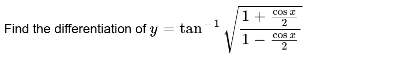 Find the differentiation of `y=tan^(-1)sqrt((1+cosx/2)/(1-cosx/2))`