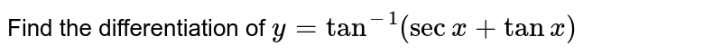 Find the differentiation of `y=tan^(-1)(secx+tanx)`
