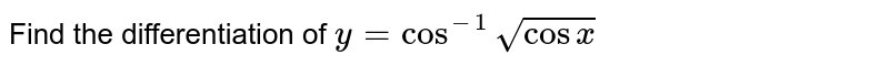 Find the differentiation of `y=cos^(-1)sqrt(cosx)`