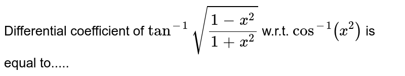 Differential coefficient of `tan^(-1)sqrt((1-x^2)/(1+x^2))` w.r.t. `cos^(-1)(x^2)` is equal to.....