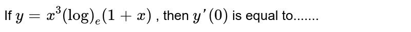If `y=x^3(log)_e(1+x)` , then `y'(0)` is equal to.......