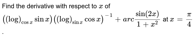Find the derivative with respect to `x` of `((log)_(cosx)sinx)((log)_(sinx)cosx)^(-1)+a r csin(2x)/(1+x^2)` at `x=pi/4` .