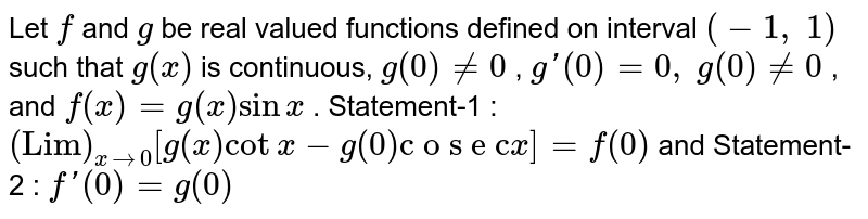 """Let `f` and `g` be real valued functions defined on interval `(-1,\ 1)` such that `g""""(x)` is continuous, `g(0)!=0` , `g'(0)=0,` `g""""(0)!=0` , and `f(x)=g(x)sinx` . Statement-1 : `(""""Lim"""")_(x->0)[g(x)cotx-g(0)""""c o s e c""""x]=f""""(0)`  and Statement-2 : `f'(0)=g(0)`"""