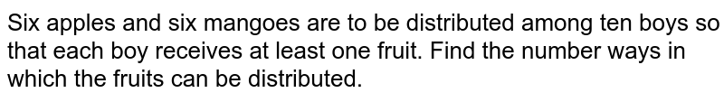Six apples and six mangoes are to be distributed   among ten boys so that each boy receives at least one fruit. Find the number   ways in which the fruits can be distributed.
