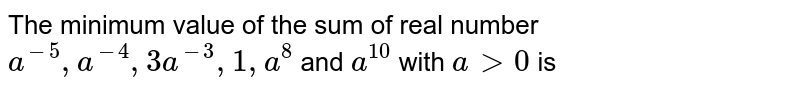 The minimum value of the sum of real number `a^-5,a^-4,3a^-3,1,a^8` and  `a^10` with `a > 0` is
