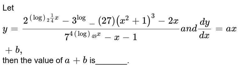 Let `y=(2^((log)_2 1/4x)-3^(log)_(27)(x^2+1)^3-2x)/(7^(4(log)_(49)x)-x-1)a n d(dy)/(dx)=a x+b ,`  then the value of `a+b` is_______.