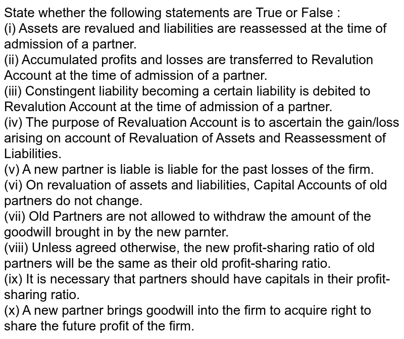 State whether the following statements are True or False : <br> (i) Assets are revalued and liabilities are reassessed at the time of admission of a partner. <br> (ii) Accumulated profits and losses are transferred to Revalution Account at the time of admission of a partner. <br> (iii) Constingent liability becoming a certain liability is debited to Revalution Account at the time of admission of a partner. <br> (iv) The purpose of Revaluation Account is to ascertain the gain/loss arising on account of Revaluation of Assets and Reassessment of Liabilities. <br> (v) A new partner is liable is liable for the past losses of the firm. <br> (vi) On revaluation of assets and liabilities, Capital Accounts of old partners do not change. <br> (vii) Old Partners are not allowed to withdraw the amount of the goodwill brought in by the new parnter. <br> (viii) Unless agreed otherwise, the new profit-sharing ratio of old partners will be the same as their old profit-sharing ratio. <br> (ix) It is necessary that partners should have capitals in their profit-sharing ratio. <br> (x) A new partner brings goodwill into the firm to acquire right to share the future profit of the firm.