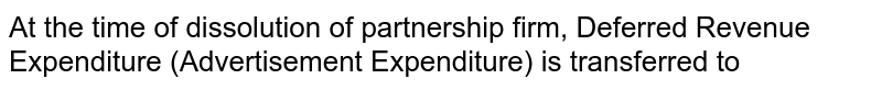 At the time of dissolution of partnership firm, Deferred Revenue Expenditure (Advertisement Expenditure) is transferred to