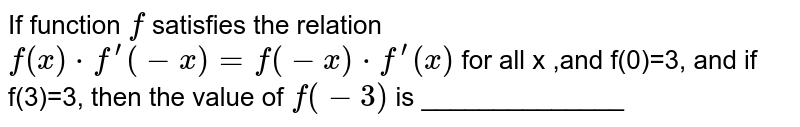 If function `f` satisfies the relation `f(x)*f^(prime)(-x)=f(-x)*f^(prime)(x)` for all x ,and f(0)=3, and if f(3)=3, then the value of `f(-3)` is ______________