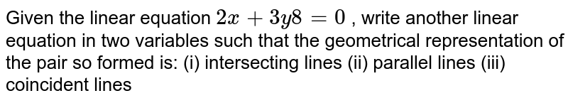 Given the   linear equation `2x+3y 8=0` , write another linear equation in two   variables such that the geometrical representation of the pair so formed is: (i)   intersecting lines (ii) parallel   lines (iii)   coincident lines