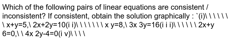 Which of the following pairs of linear equations are consistent /   inconsistent? If consistent, obtain the solution graphically : `(i)\ \ \ \ \ \ \ x+y=5,\ 2x+2y=10(i i)\ \ \ \ \ \ \ x  y=8,\ 3x 3y=16(i i i)\ \ \ \ \ \ 2x+y 6=0,\ \ 4x 2y-4=0(i v)\ \ \ \