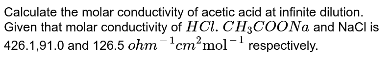 """Calculate the molar conductivity of acetic acid at infinite dilution. Given that molar conductivity of `HCl. CH_(3)COONa` and NaCl is 426.1,91.0 and 126.5 `ohm^(-1)cm^(2)""""mol""""^(-1)` respectively."""