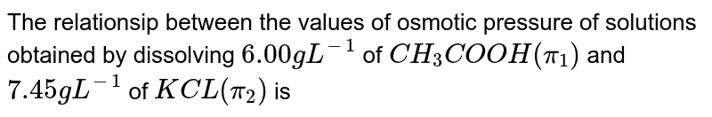 The relationsip between the values  of osmotic pressure of solutions obtained by dissolving `6.00 g L^(-1)` of `CH_(3)COOH (pi_(1))` and `7.45 g L^(-1)` of `KCL (pi_(2))` is