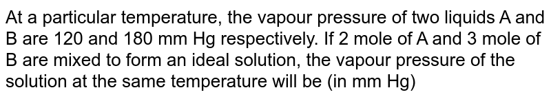 At a particular temperature, the vapour pressure of two liquids A and B are 120 and 180 mm Hg respectively. If 2 mole of A and 3 mole of B are mixed to form an ideal solution, the vapour pressure of the solution at the same temperature will be (in mm Hg)
