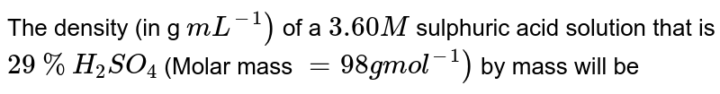 The density (in g `mL^(-1))` of a `3.60M` sulphuric acid solution that is `29% H_(2)SO_(4)` (Molar mass `= 98 g mol^(-1))` by mass will be