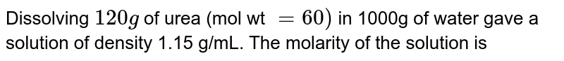 Dissolving `120g` of urea (mol wt `= 60)` in 1000g of water gave a solution of density 1.15 g/mL. The molarity of the solution is