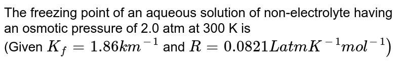 The freezing point of an aqueous solution of non-electrolyte having an osmotic pressure of 2.0 atm at 300 K is <br>(Given `K_(f) = 1.86 km^(-1)` and `R = 0.0821 L atm K^(-1) mol^(-1))`