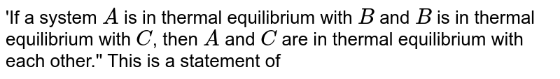 'If a system `A` is in thermal equilibrium with `B` and `B` is in thermal equilibrium with `C`, then `A` and `C` are in thermal equilibrium with each other.'' This is a statement of