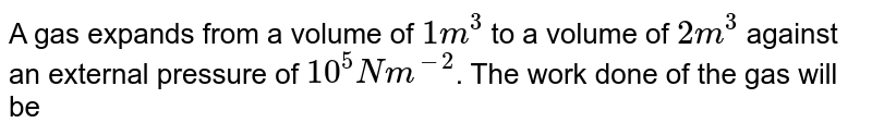 A gas expands from a volume of `1m^(3)` to a volume of `2m^(3)` against an external pressure of `10^(5)Nm^(-2)`. The work done of the gas will be