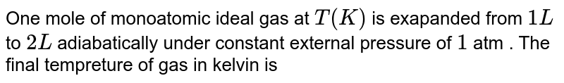 One mole of monoatomic ideal gas at `T(K)` is exapanded from `1L` to `2L` adiabatically under constant external pressure of `1` atm . The final tempreture of gas in kelvin is