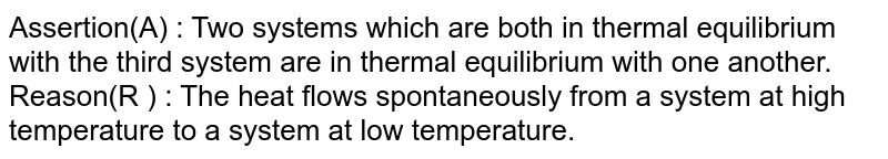 Assertion(A) : Two systems which are both in thermal equilibrium with the third system are in thermal equilibrium with one another. <br> Reason(R ) : The heat flows spontaneously from a system at high temperature to a system at low temperature.