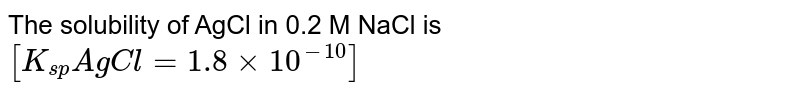 The solubility of AgCl in 0.2 M  NaCl is `[K_(sp) AgCl =1.8 xx 10^(-10)]`