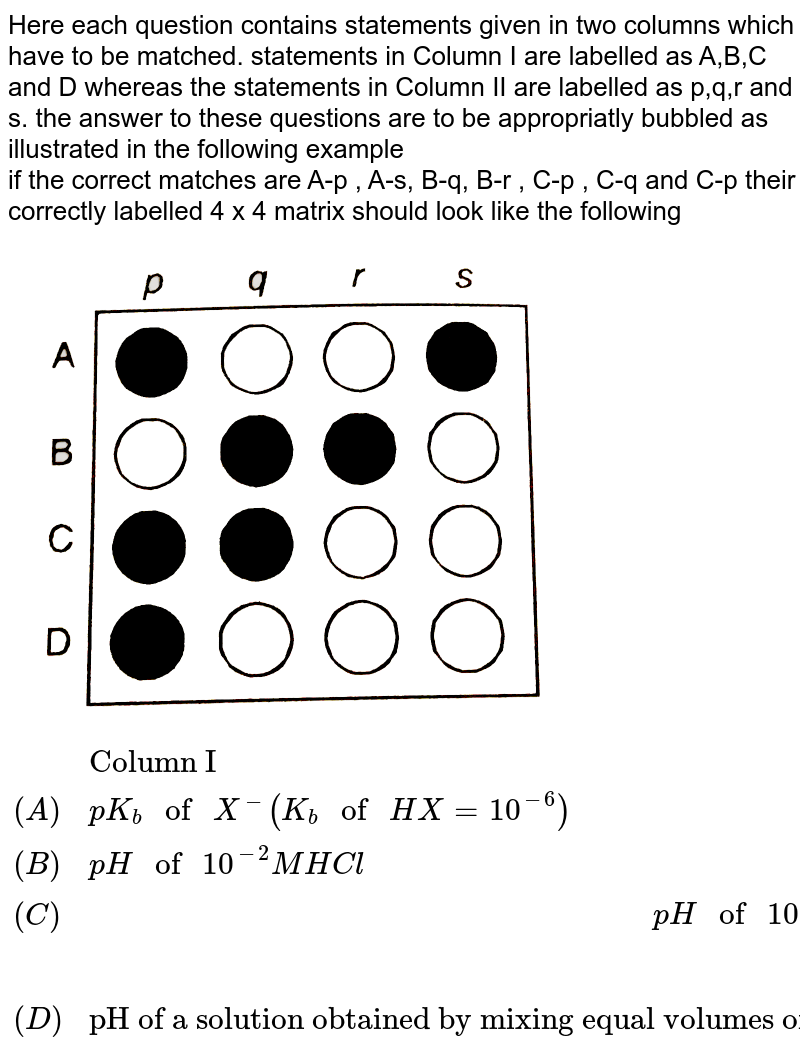 """Here each question contains statements given in two columns which have to be matched. statements in Column I are labelled as A,B,C and D whereas the statements in Column II are labelled as p,q,r and s. the answer to these questions are to be appropriatly bubbled as illustrated in the following example <br> if the correct matches are A-p , A-s, B-q, B-r , C-p , C-q and C-p their correctly labelled 4 x 4 matrix should look like the following <br> <img src=""""https://d10lpgp6xz60nq.cloudfront.net/physics_images/DIN_OBJ_CHM_V01_C2_3_E01_440_Q01.png"""" width=""""80%""""> <br> `{:(,""""Column I"""",,""""Column II"""",),((A),pK_(b) """" of """" X^(-)(K_(b)"""" of """"HX=10^(-6)),,(p)6.9,),((B),pH """" of """" 10^(-2)M HCl,,(q)8.0, ),((C ) ,pH """" of """" 10^(-2)M """"acetic acid solution """" (K_(a) """" of acetic  acid """" =1.0 xx 10^(-5)),,(r ) 3.3,),((D),""""pH of a solution obtained by mixing equal volumes of solution of pH =3 and pH =5 log 2 = 0.3010, log 3=0.4771 log 4=0.6020 , log 5=0.6990"""",,(s ) 3.4,):}`"""
