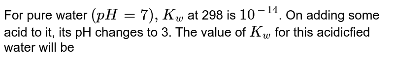 For pure water `(pH=7), K_(w)` at 298  is `10^(-14)`. On adding some acid to it, its pH changes to 3. The value of `K_(w)` for this acidicfied  water will be