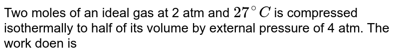 Two moles of an ideal gas at 2 atm and `27^(@)C ` is compressed isothermally to half of its volume by external pressure of 4 atm. The work doen is