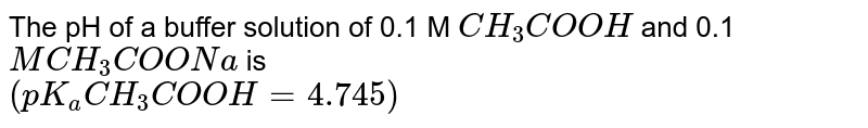 The pH of a buffer solution of 0.1 M `CH_(3)COOH` and 0.1 `MCH_(3)COONa` is  <br> `(pK_(a)CH_(3)COOH =4.745)`