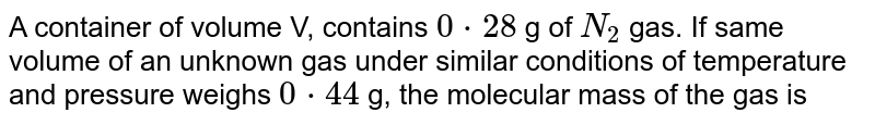 A container of volume V, contains `0*28` g of `N_(2)` gas. If same volume of an unknown gas under similar conditions of temperature and pressure weighs `0*44` g, the molecular mass of the gas is