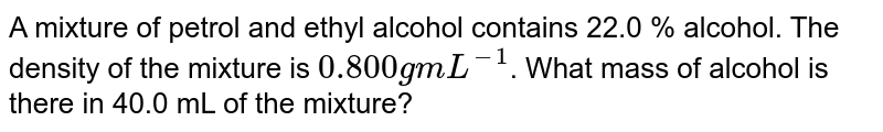 A mixture of petrol and ethyl alcohol contains 22.0 % alcohol. The density of the mixture is `0.800 g mL^(-1)`. What mass of alcohol is there in 40.0 mL of the mixture?