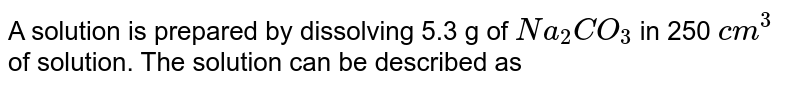 A solution is prepared by dissolving 5.3 g of `Na_(2)CO_(3)` in 250 `cm^(3)` of solution. The solution can be described as