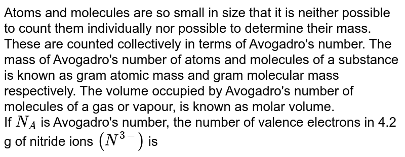 Atoms and molecules are so small in size that it is neither possible to count them individually nor possible to determine their mass. These are counted collectively in terms of Avogadro's number. The mass of Avogadro's number of atoms and molecules of a substance is known as gram atomic mass and gram molecular mass respectively. The volume occupied by Avogadro's number of molecules of a gas or vapour, is known as molar volume. <br> If `N_(A)` is Avogadro's number, the number of valence electrons in 4.2 g of nitride ions `(N^(3-))` is