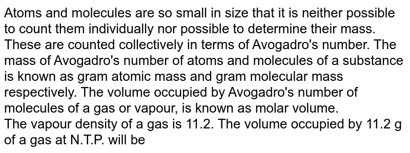 Atoms and molecules are so small in size that it is neither possible to count them individually nor possible to determine their mass. These are counted collectively in terms of Avogadro's number. The mass of Avogadro's number of atoms and molecules of a substance is known as gram atomic mass and gram molecular mass respectively. The volume occupied by Avogadro's number of molecules of a gas or vapour, is known as molar volume. <br> The vapour density of a gas is 11.2. The volume occupied by 11.2 g of a gas at N.T.P. will be