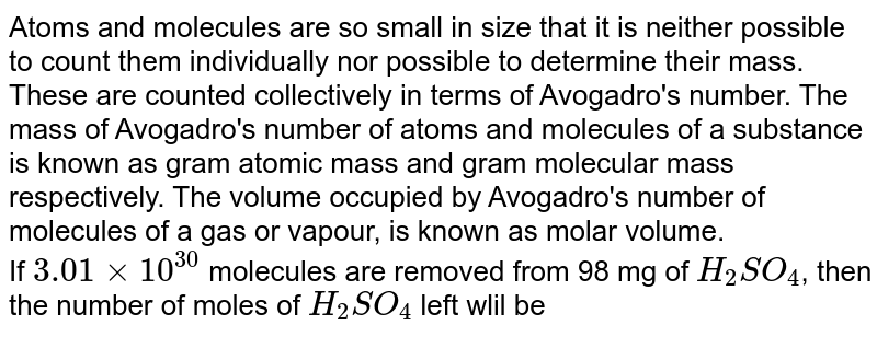 Atoms and molecules are so small in size that it is neither possible to count them individually nor possible to determine their mass. These are counted collectively in terms of Avogadro's number. The mass of Avogadro's number of atoms and molecules of a substance is known as gram atomic mass and gram molecular mass respectively. The volume occupied by Avogadro's number of molecules of a gas or vapour, is known as molar volume. <br> If `3.01xx10^(30)` molecules are removed from 98 mg of `H_(2)SO_(4)`, then the number of moles of `H_(2)SO_(4)` left wlil be