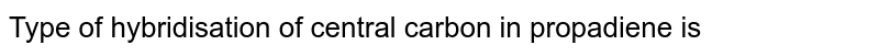 Type of hybridisation of central carbon in propadiene is