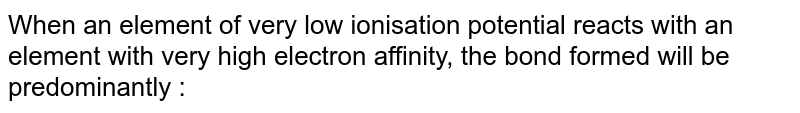 When an element of very low ionisation potential reacts with an element with very high electron affinity, the bond formed will be predominantly :