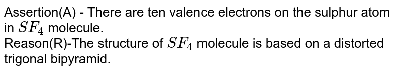 Assertion(A) - There are ten valence electrons on the sulphur atom in `SF_4`  molecule. <br> Reason(R)-The structure of `SF_4` molecule is based on a distorted trigonal bipyramid.