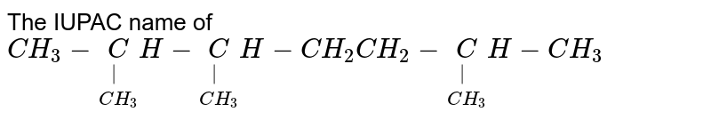 The IUPAC name of `CH_(3)-underset(CH_(3))underset( )CH-underset(CH_(3))underset( )CH-CH_(2)CH_(2)-underset(CH_(3))underset( )CH-CH_(3)`