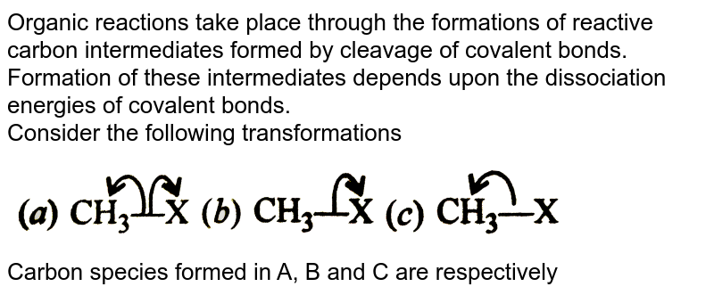 """Organic reactions take place through the formations of reactive carbon intermediates formed by cleavage of covalent bonds. Formation of these intermediates depends upon the dissociation energies of covalent bonds. <br> Consider the following transformations <br> <img src=""""https://d10lpgp6xz60nq.cloudfront.net/physics_images/DIN_OBJ_CHM_V02_C5_1_E01_441_Q01.png"""" width=""""80%""""> <br> Carbon species formed in A, B and C are respectively"""