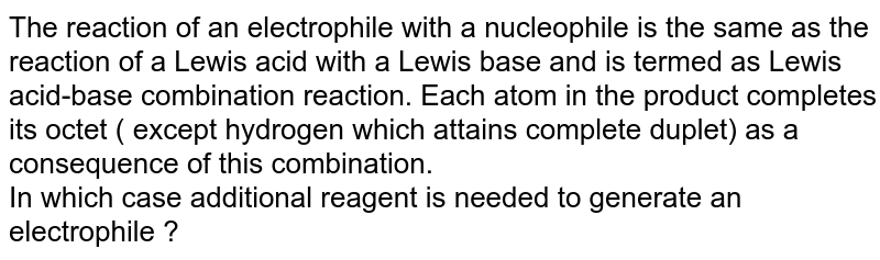The reaction of an electrophile with a nucleophile is the same as the reaction of a Lewis acid with a Lewis base and is termed as Lewis acid-base combination reaction. Each atom in the product completes its octet ( except hydrogen which attains complete duplet) as a consequence of this combination. <br> In which case additional reagent is needed to generate an electrophile ?