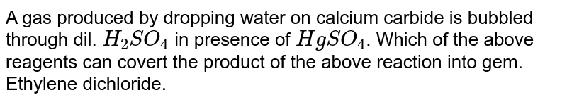 A gas produced by dropping water on calcium carbide is bubbled through dil. `H_(2)SO_(4)` in presence of `HgSO_(4)`. Which of the above reagents can covert the product of the above reaction into gem. Ethylene dichloride.