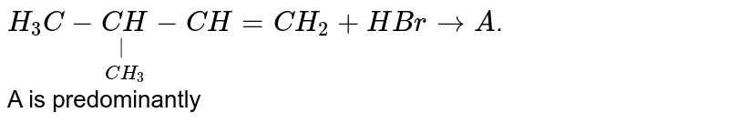 `H_(3)C-underset(CH_(3))underset( )(CH)-CH=CH_(2)+HBr to A`. <br> A is predominantly