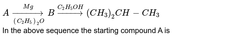 `A overset(Mg)underset((C_(2)H_(5))_(2)O)rarr B overset(C_(2)H_(5)OH)rarr(CH_(3))_(2)CH-CH_(3)` <br> In the above sequence the starting compound A is