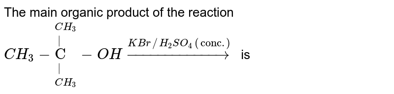 """The main organic product of the reaction <br> `CH_(3)-overset(CH_(3))overset(""""    """")underset(CH_(3))underset(""""    """")(""""C """")-OH overset(KBr//H_(2)SO_(4)(""""conc.""""))rarr` is"""