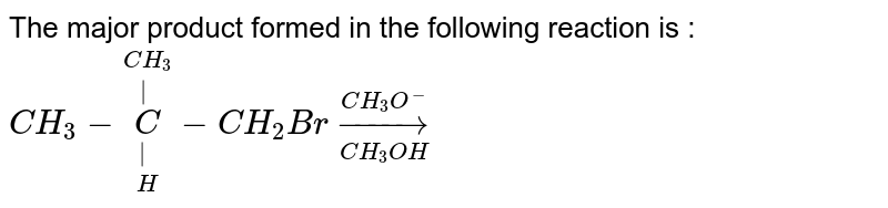 The major product formed in the following reaction is : <br> `CH_3-overset(CH_(3))overset(|)underset(H)underset(|)C-CH_2Broverset(CH_3O^(-))underset(CH_3OH)to`