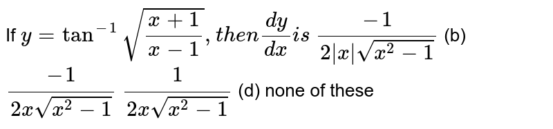 If `y=tan^(-1)sqrt((x+1)/(x-1)),t h e n(dy)/(dx)i s`  `(-1)/(2|x|sqrt(x^2-1))` (b) `(-1)/(2xsqrt(x^2-1))`  `1/(2xsqrt(x^2-1))` (d) none of these