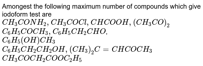 Amongest the following maximum number of compounds which give  iodoform test are <br> `CH_(3)CONH_(2),CH_(3)COCl, CHCOOH,(CH_(3)CO)_(2)` <br> `C_(6)H_(5)COCH_(3),C_(6)H_(5)CH_(2)CHO`, <br> `C_(6)H_(5)(OH)CH_(3)` <br> `C_(6)H_(5)CH_(2)CH_(2)OH,(CH_(3))_(2)C=CHCOCH_(3)` <br> `CH_(3)COCH_(2)COOC_(2)H_(5)`