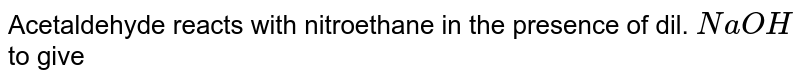 Acetaldehyde reacts with nitroethane in the presence of dil. `NaOH` to give